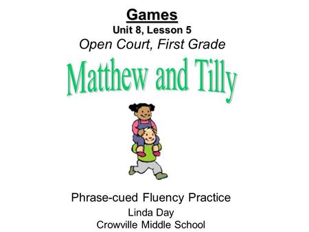Games Unit 8, Lesson 5 Games Unit 8, Lesson 5 Open Court, First Grade Phrase-cued Fluency Practice Linda Day Crowville Middle School.