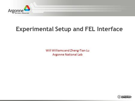Experimental Setup and FEL Interface Will Williams and Zheng-Tian Lu Argonne National Lab.