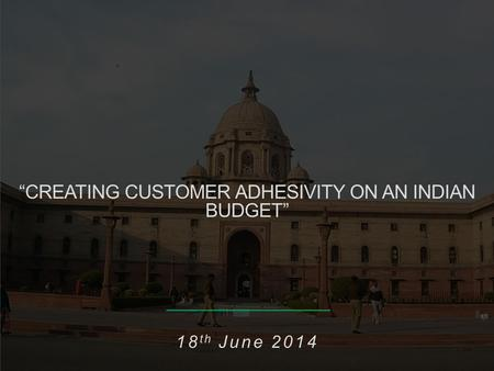"1 ""CREATING CUSTOMER ADHESIVITY ON AN INDIAN BUDGET"" 18 th June 2014."