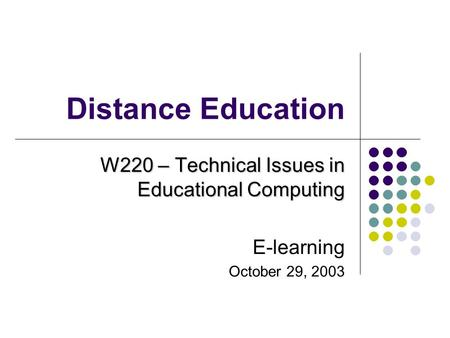 Distance Education W220 – Technical Issues in Educational Computing E-learning October 29, 2003.