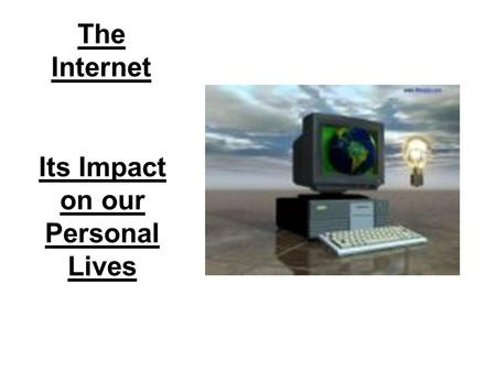 The Internet Its Impact on our Personal Lives. Brief History By the early 1990's it became possible for people to post information via Internet sites.