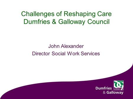 Challenges of Reshaping Care Dumfries & Galloway Council John Alexander Director Social Work Services.