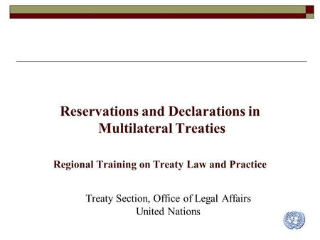Reservations and Declarations in Multilateral Treaties Regional Training on Treaty Law and Practice Treaty Section, Office of Legal Affairs United Nations.