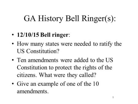 GA History Bell Ringer(s): 12/10/15 Bell ringer: How many states were needed to ratify the US Constitution? Ten amendments were added to the US Constitution.