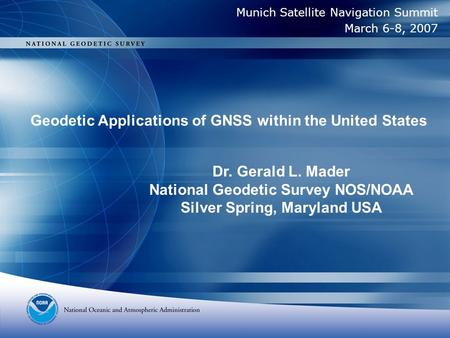 Geodetic Applications of GNSS within the United States Dr. Gerald L. Mader National Geodetic Survey NOS/NOAA Silver Spring, Maryland USA Munich Satellite.