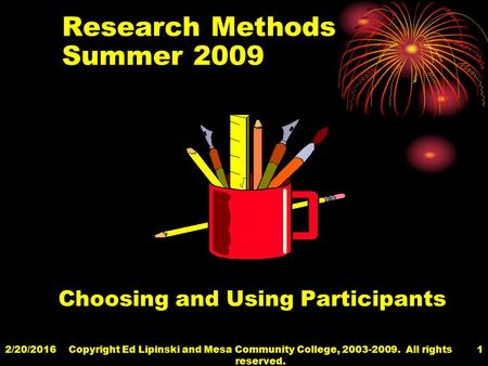 2/20/2016Copyright Ed Lipinski and Mesa Community College, 2003-2009. All rights reserved. 1 Research Methods Summer 2009 Choosing and Using Participants.