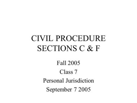 CIVIL PROCEDURE SECTIONS C & F Fall 2005 Class 7 Personal Jurisdiction September 7 2005.