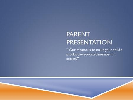 "PARENT PRESENTATION "" Our mission is to make your child a productive educated member in society"""