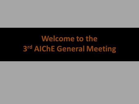 Welcome to the 3 rd AIChE General Meeting. AIChE's Calendar + SBE, Volunteer, and Social Events will be Announced as they occur* DateEventCompany Partner.