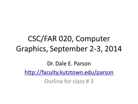 CSC/FAR 020, Computer Graphics, September 2-3, 2014 Dr. Dale E. Parson  Outline for class # 3.
