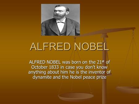 ALFRED NOBEL ALFRED NOBEL was born on the 21 st of October 1833 in case you don't know anything about him he is the inventor of dynamite and the Nobel.
