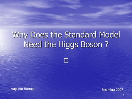 1 Why Does the Standard Model Need the Higgs Boson ? II Augusto Barroso Sesimbra 2007.