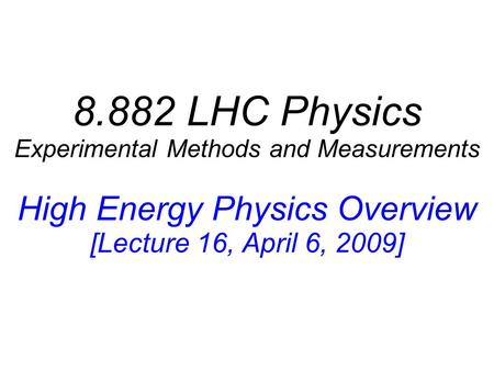 8.882 LHC Physics Experimental Methods and Measurements High Energy Physics Overview [Lecture 16, April 6, 2009]