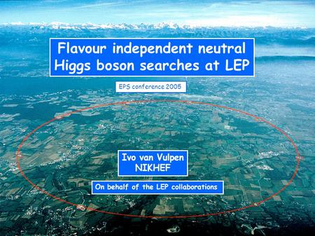 Flavour independent neutral Higgs boson searches at LEP Ivo van Vulpen NIKHEF On behalf of the LEP collaborations EPS conference 2005.