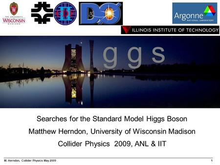 M. Herndon, Collider Physics May 20091 Searches for the Standard Model Higgs Boson Matthew Herndon, University of Wisconsin Madison Collider Physics 2009,
