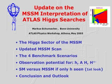 Update on the MSSM Interpretation of ATLAS Higgs Searches Markus Schumacher, Bonn University ATLAS Physics Workshop, Athens, May 2003 The Higgs Sector.
