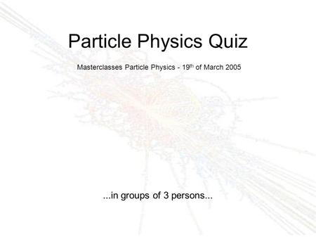 Particle Physics Quiz...in groups of 3 persons... Masterclasses Particle Physics - 19 th of March 2005.