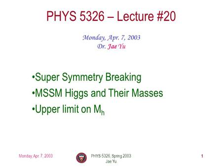 Monday, Apr. 7, 2003PHYS 5326, Spring 2003 Jae Yu 1 PHYS 5326 – Lecture #20 Monday, Apr. 7, 2003 Dr. Jae Yu Super Symmetry Breaking MSSM Higgs and Their.