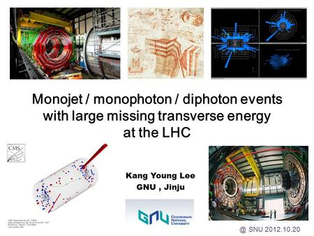 Monojet / monophoton / diphoton events with large missing transverse energy at the LHC Kang Young Lee GNU, SNU 2012.10.20.