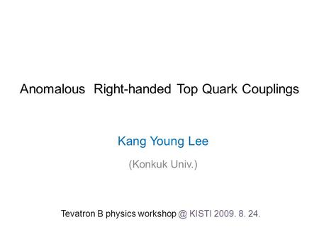 Anomalous Right-handed Top Quark Couplings Kang Young Lee (Konkuk Univ.) Tevatron B physics KISTI 2009. 8. 24.
