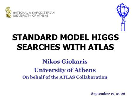 STANDARD MODEL HIGGS SEARCHES WITH ATLAS Nikos Giokaris University of Athens On behalf of the ATLAS Collaboration September 19, 2006.