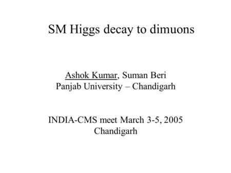 SM Higgs decay to dimuons Ashok Kumar, Suman Beri Panjab University – Chandigarh INDIA-CMS meet March 3-5, 2005 Chandigarh.
