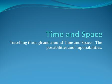 Travelling through and around Time and Space – The possibilities and impossibilities.