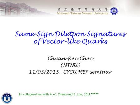 Same-Sign Diletpon Signatures of Vector-like Quarks Chuan-Ren Chen (NTNU) 11/03/2015, CYCU HEP seminar In collaboration with H.-C. Cheng and I. Low, 1511.*****