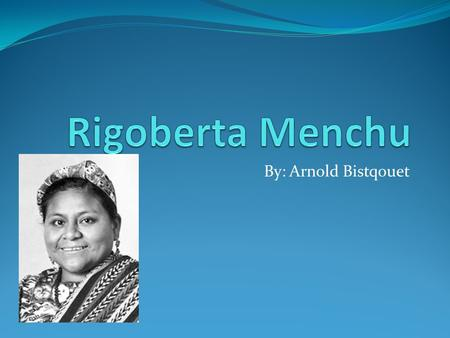 By: Arnold Bistqouet. January 1959 Rigoberta Menchú was born on January 9, 1995. She was born in the village of Chimel, near San Miguel in Guatemala.