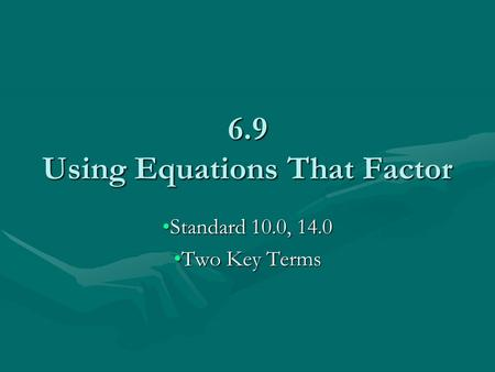 6.9 Using Equations That Factor Standard 10.0, 14.0Standard 10.0, 14.0 Two Key TermsTwo Key Terms.
