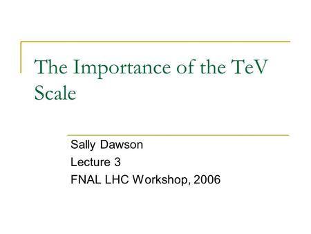 The Importance of the TeV Scale Sally Dawson Lecture 3 FNAL LHC Workshop, 2006.