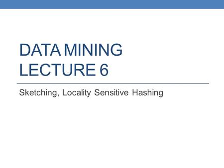 DATA MINING LECTURE 6 Sketching, Locality Sensitive Hashing.