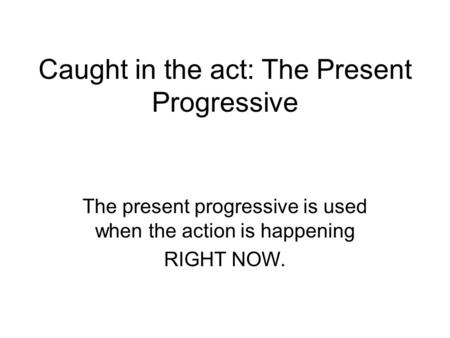 Caught in the act: The Present Progressive The present progressive is used when the action is happening RIGHT NOW.