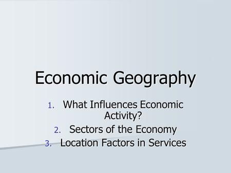 Economic Geography 1. What Influences Economic Activity? 2. Sectors of the Economy 3. Location Factors in Services.