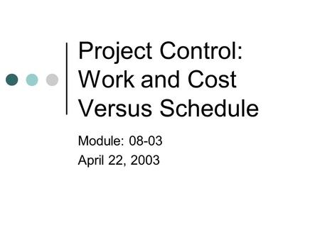 Project Control: Work and Cost Versus Schedule Module: 08-03 April 22, 2003.