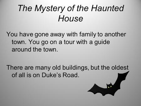 The Mystery of the Haunted House You have gone away with family to another town. You go on a tour with a guide around the town. There are many old buildings,