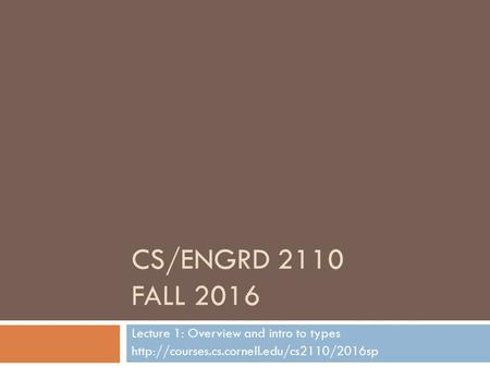 CS/ENGRD 2110 FALL 2016 Lecture 1: Overview and intro to types