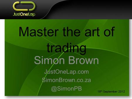 Master the art of trading Simon Brown JustOneLap.com 18 th September 2012.