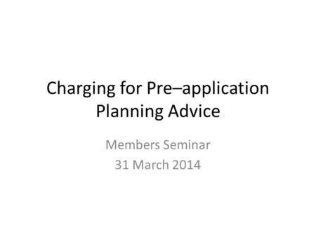 Charging for Pre–application Planning Advice Members Seminar 31 March 2014.