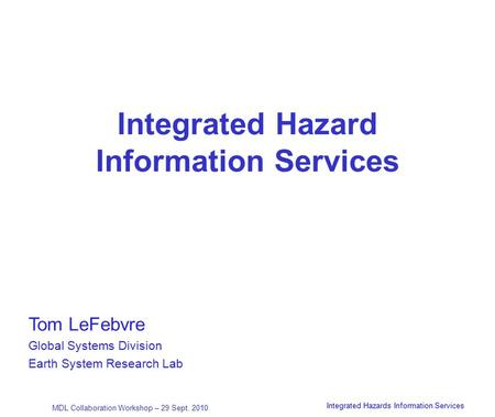 April 2002 MDL Collaboration Workshop – 29 Sept. 2010 Integrated Hazards Information Services 1 Integrated Hazard Information Services Tom LeFebvre Global.