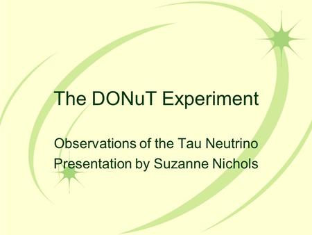 The DONuT Experiment Observations of the Tau Neutrino Presentation by Suzanne Nichols.