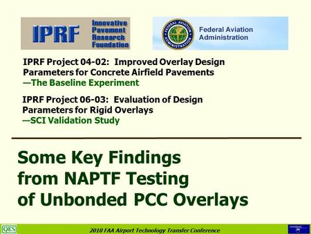 2010 FAA Airport Technology Transfer Conference Some Key Findings from NAPTF Testing of Unbonded PCC Overlays IPRF Project 04-02: Improved Overlay Design.