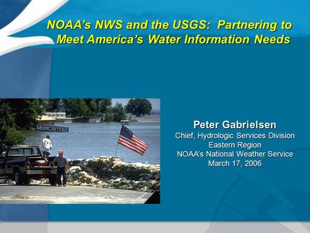 NOAA's NWS and the USGS: Partnering to Meet America's Water Information Needs Peter Gabrielsen Chief, Hydrologic Services Division Eastern Region NOAA's.