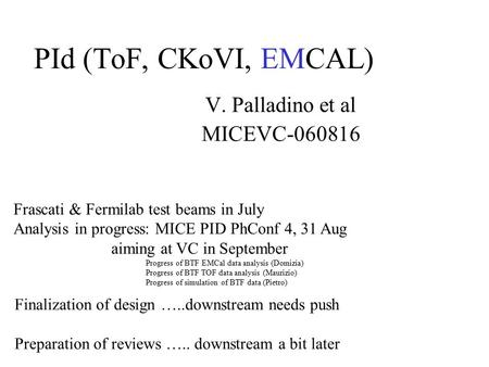 PId (ToF, CKoVI, EMCAL) V. Palladino et al MICEVC-060816 Frascati & Fermilab test beams in July Analysis in progress: MICE PID PhConf 4, 31 Aug aiming.