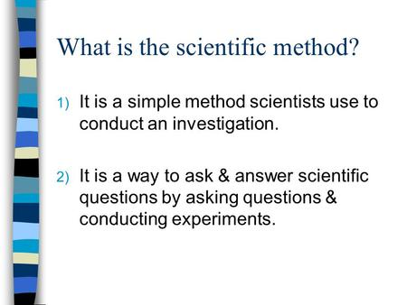 What is the scientific method? 1) It is a simple method scientists use to conduct an investigation. 2) It is a way to ask & answer scientific questions.