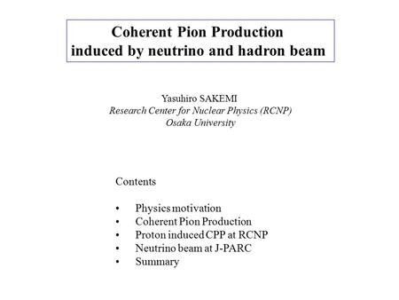 Coherent Pion Production induced by neutrino and hadron beam Yasuhiro SAKEMI Research Center for Nuclear Physics (RCNP) Osaka University Contents Physics.