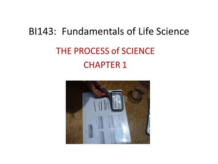 BI143: Fundamentals of Life Science THE PROCESS of SCIENCE CHAPTER 1.