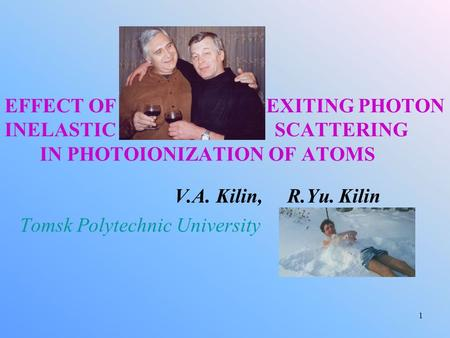 1 EFFECT OF EXITING PHOTON INELASTIC SCATTERING IN PHOTOIONIZATION OF ATOMS V.A. Kilin, R.Yu. Kilin Tomsk Polytechnic University.