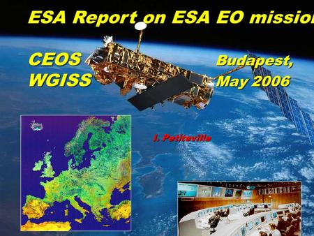 Slide 1 CEOS WGISS 20, Kyiv, Sep. 2005 ESA Report on ESA EO missions CEOS Budapest, WGISS May 2006 I. Petiteville.
