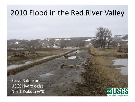 2010 Flood in the Red River Valley Steve Robinson USGS Hydrologist North Dakota WSC.